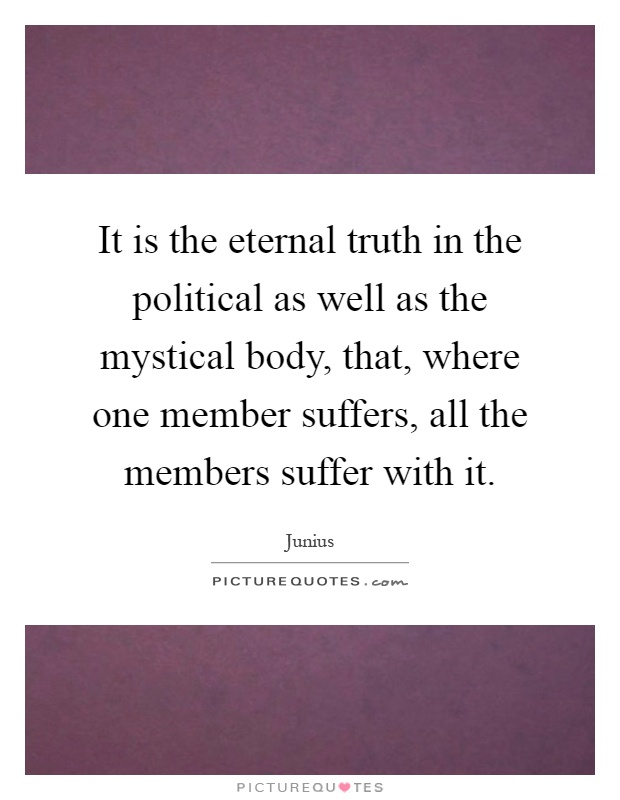 It is the eternal truth in the political as well as the mystical body, that, where one member suffers, all the members suffer with it Picture Quote #1