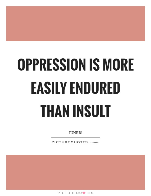 Oppression is more easily endured than insult Picture Quote #1