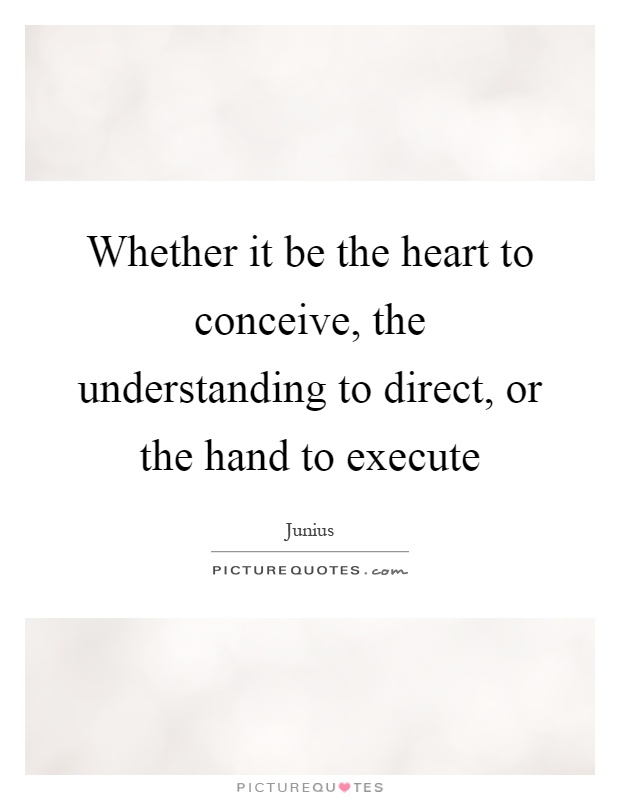 Whether it be the heart to conceive, the understanding to direct, or the hand to execute Picture Quote #1