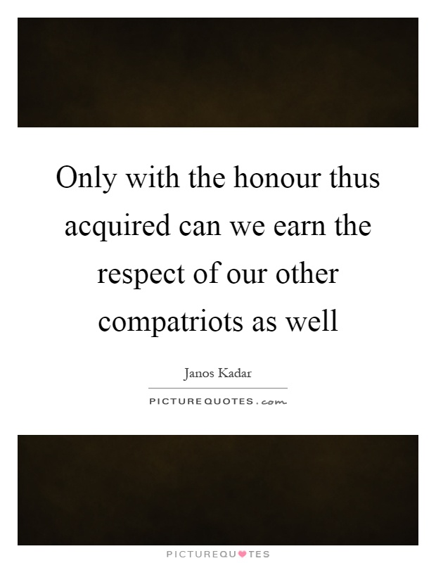 Only with the honour thus acquired can we earn the respect of our other compatriots as well Picture Quote #1