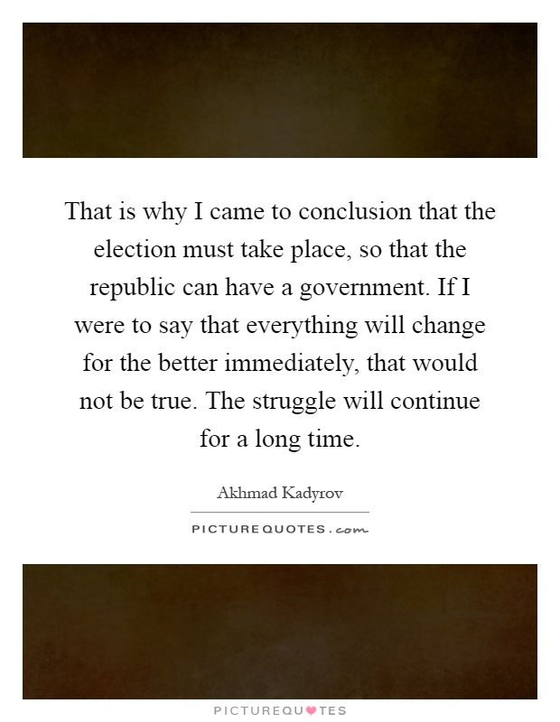 That is why I came to conclusion that the election must take place, so that the republic can have a government. If I were to say that everything will change for the better immediately, that would not be true. The struggle will continue for a long time Picture Quote #1