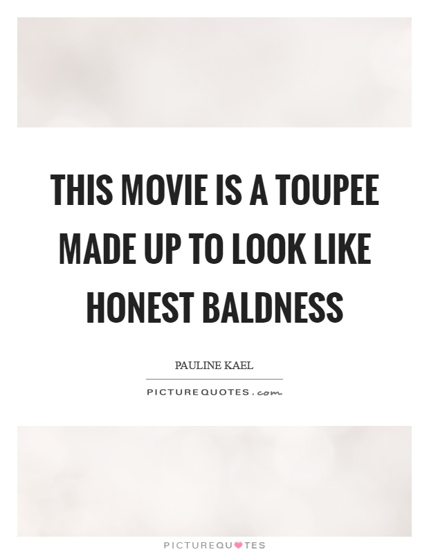 This movie is a toupee made up to look like honest baldness Picture Quote #1