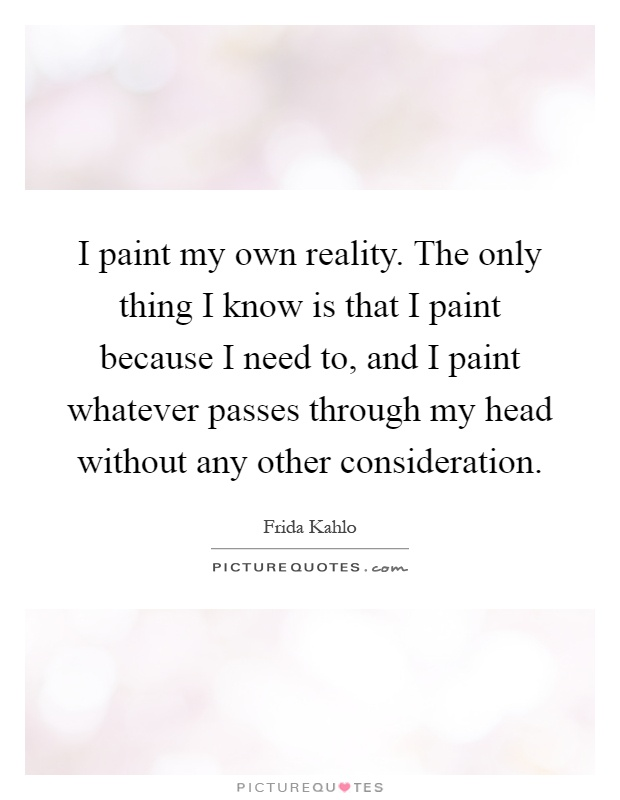 I paint my own reality. The only thing I know is that I paint because I need to, and I paint whatever passes through my head without any other consideration Picture Quote #1