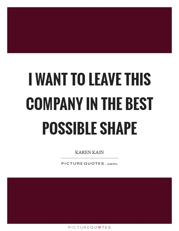 I want to leave this company in the best possible shape Picture Quote #1