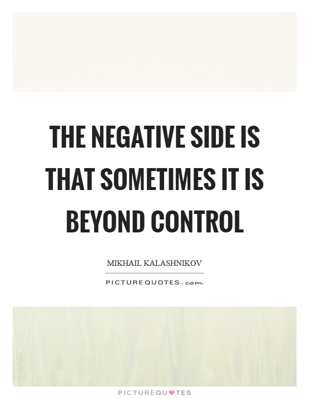 The negative side is that sometimes it is beyond control Picture Quote #1