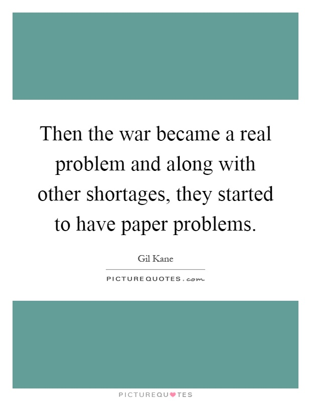 Then the war became a real problem and along with other shortages, they started to have paper problems Picture Quote #1