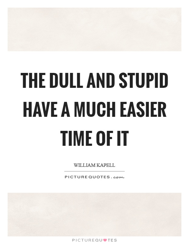 The dull and stupid have a much easier time of it Picture Quote #1