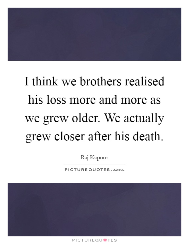 I think we brothers realised his loss more and more as we grew older. We actually grew closer after his death Picture Quote #1