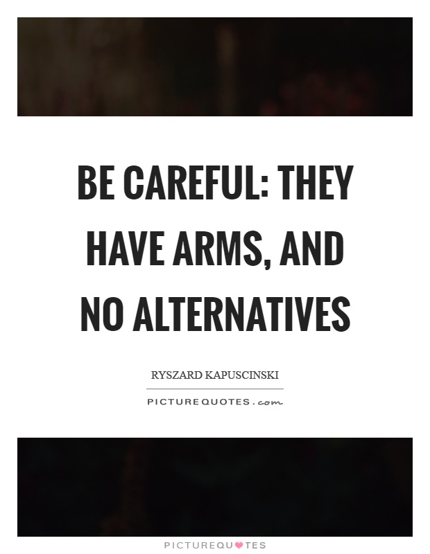 Be careful: They have arms, and no alternatives Picture Quote #1