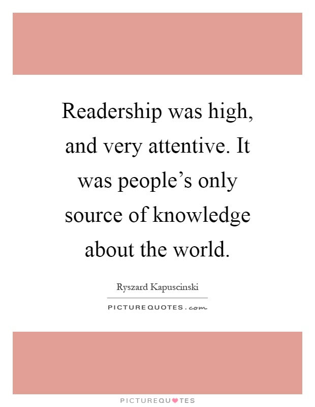 Readership was high, and very attentive. It was people's only source of knowledge about the world Picture Quote #1