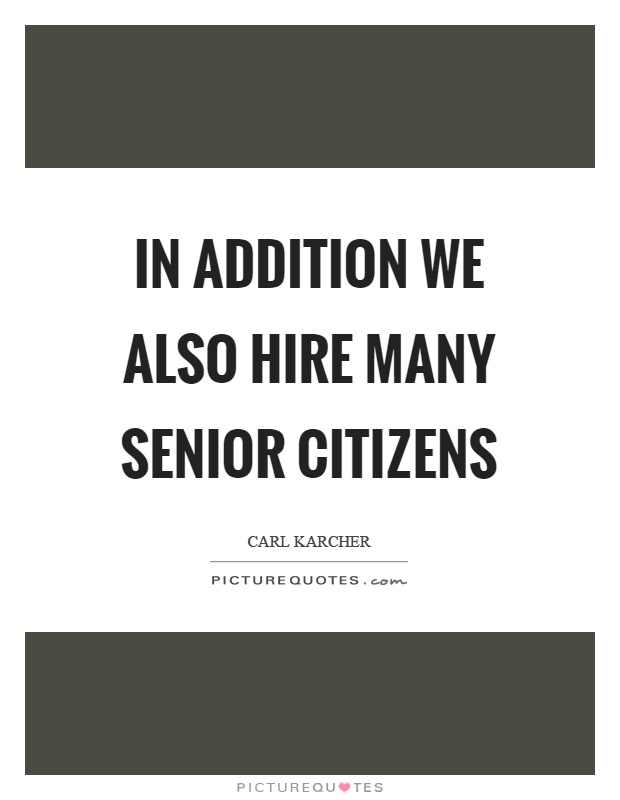 In addition we also hire many senior citizens Picture Quote #1