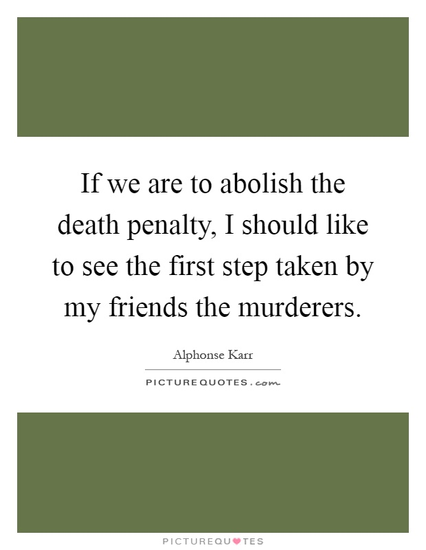 If we are to abolish the death penalty, I should like to see the first step taken by my friends the murderers Picture Quote #1
