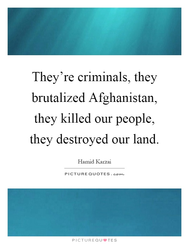 They're criminals, they brutalized Afghanistan, they killed our people, they destroyed our land Picture Quote #1