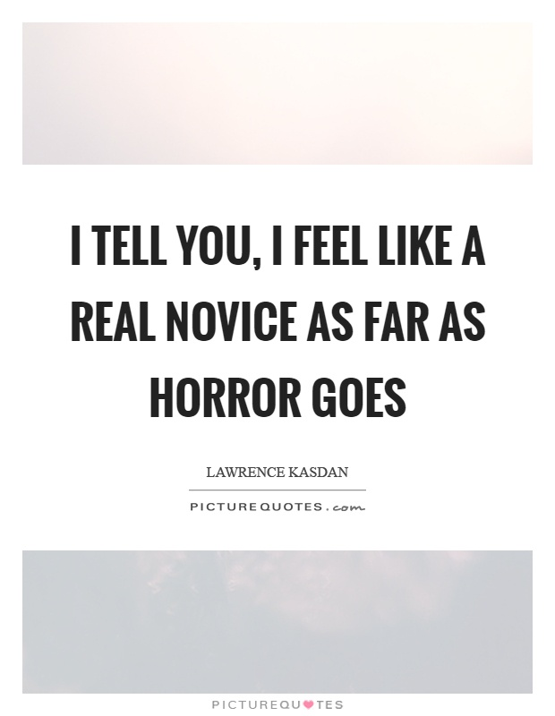 I tell you, I feel like a real novice as far as horror goes Picture Quote #1