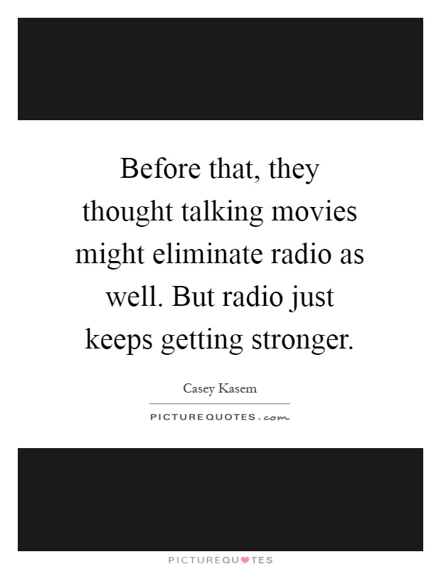 Before that, they thought talking movies might eliminate radio as well. But radio just keeps getting stronger Picture Quote #1
