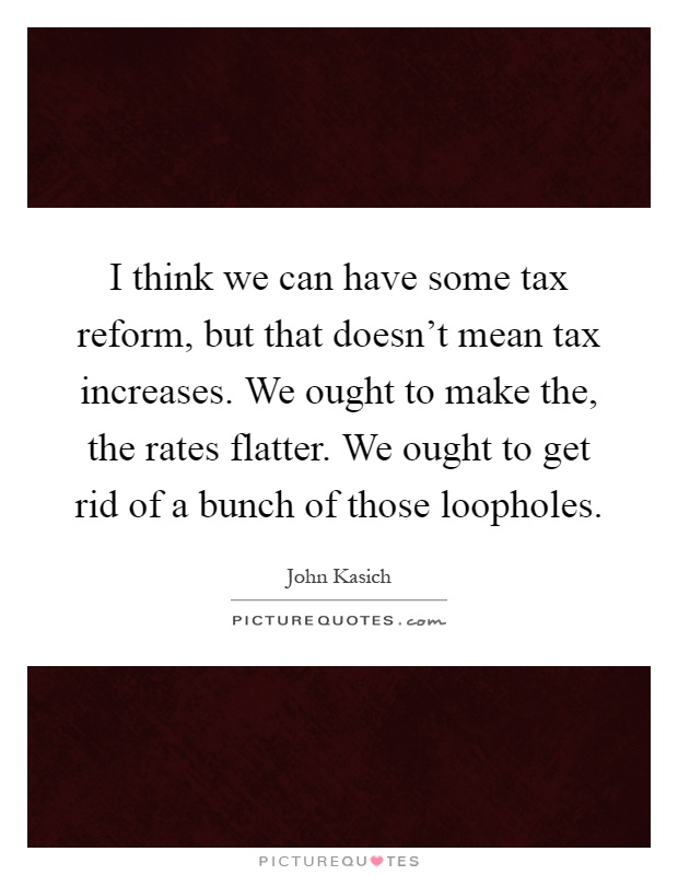 I think we can have some tax reform, but that doesn't mean tax increases. We ought to make the, the rates flatter. We ought to get rid of a bunch of those loopholes Picture Quote #1
