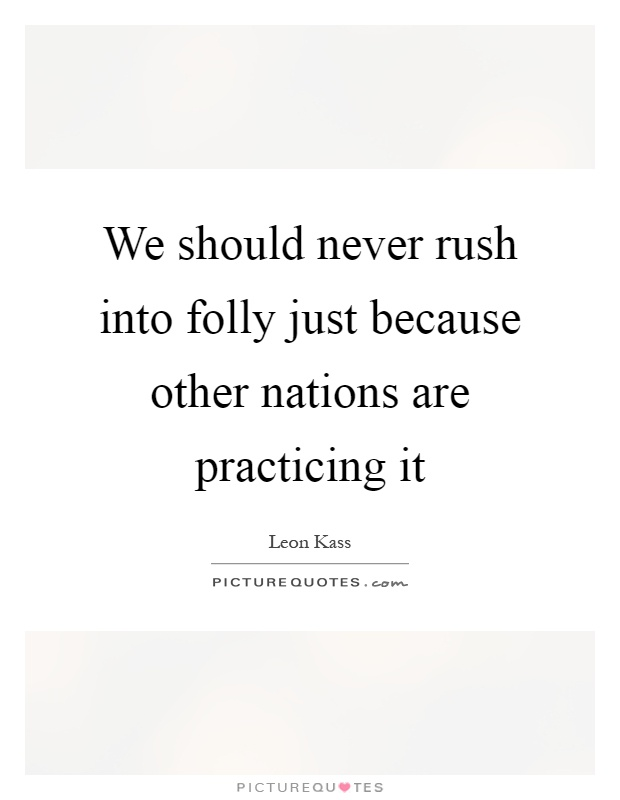 We should never rush into folly just because other nations are practicing it Picture Quote #1