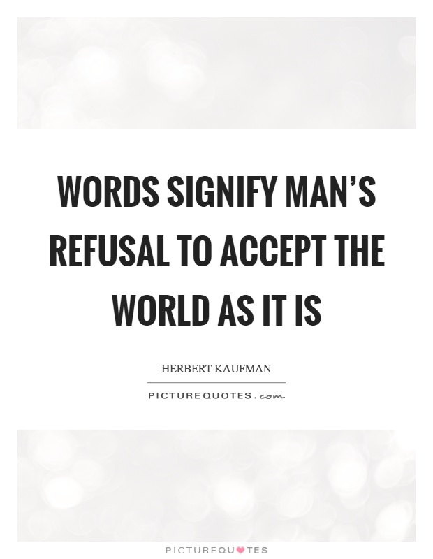 Words signify man's refusal to accept the world as it is Picture Quote #1
