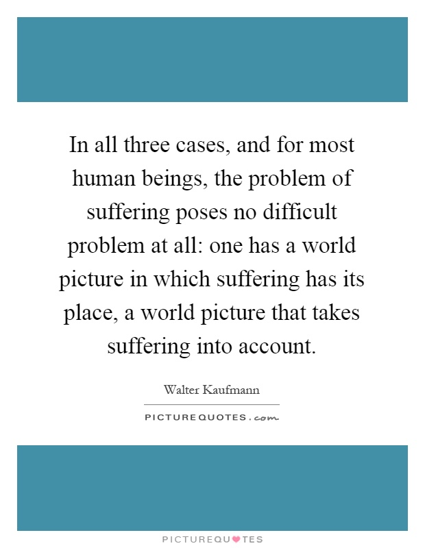 In all three cases, and for most human beings, the problem of suffering poses no difficult problem at all: one has a world picture in which suffering has its place, a world picture that takes suffering into account Picture Quote #1