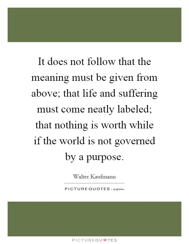 It does not follow that the meaning must be given from above; that life and suffering must come neatly labeled; that nothing is worth while if the world is not governed by a purpose Picture Quote #1