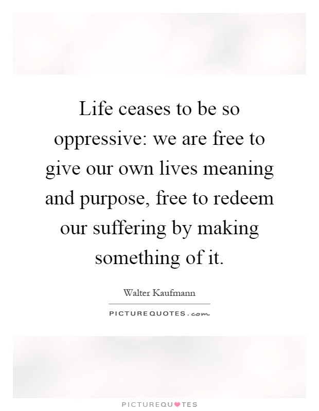 Life ceases to be so oppressive: we are free to give our own lives meaning and purpose, free to redeem our suffering by making something of it Picture Quote #1