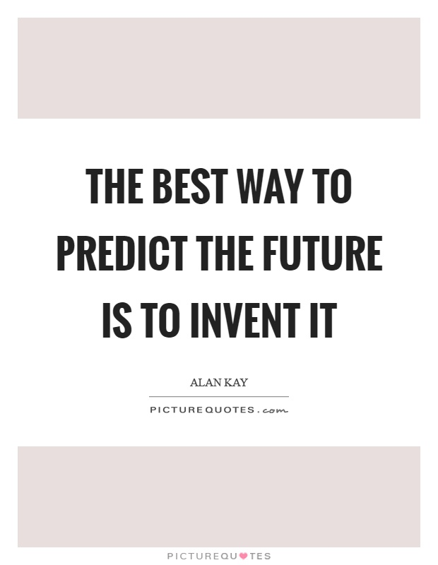 The best way to predict the future is to invent it Picture Quote #1