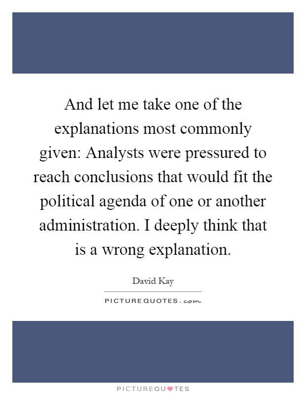 And let me take one of the explanations most commonly given: Analysts were pressured to reach conclusions that would fit the political agenda of one or another administration. I deeply think that is a wrong explanation Picture Quote #1