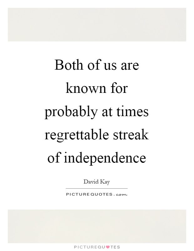 Both of us are known for probably at times regrettable streak of independence Picture Quote #1