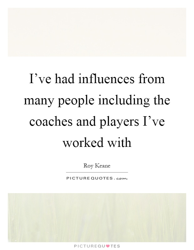 I've had influences from many people including the coaches and players I've worked with Picture Quote #1