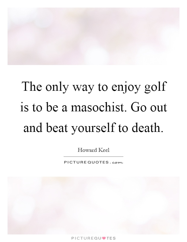 The only way to enjoy golf is to be a masochist. Go out and beat yourself to death Picture Quote #1