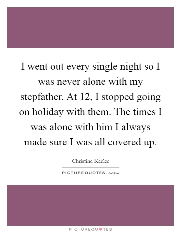 I went out every single night so I was never alone with my stepfather. At 12, I stopped going on holiday with them. The times I was alone with him I always made sure I was all covered up Picture Quote #1