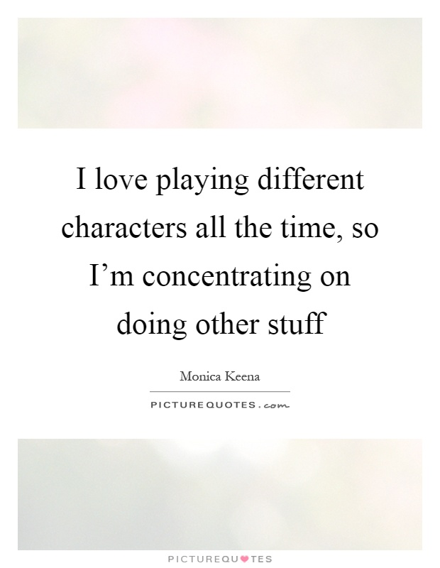 I love playing different characters all the time, so I'm concentrating on doing other stuff Picture Quote #1