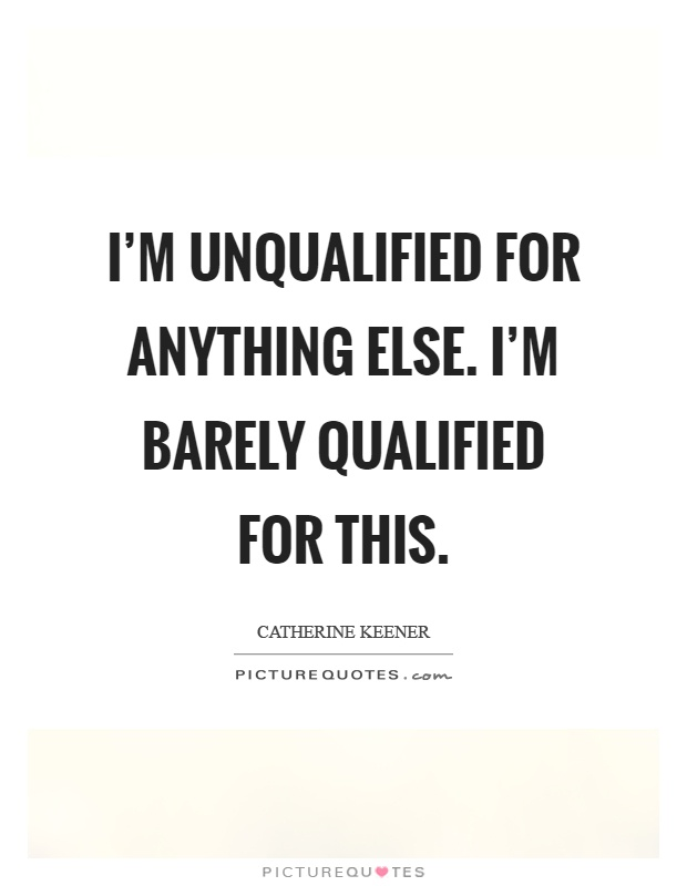 I'm unqualified for anything else. I'm barely qualified for this Picture Quote #1