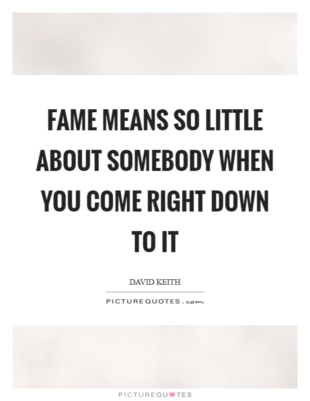 Fame means so little about somebody when you come right down to it Picture Quote #1
