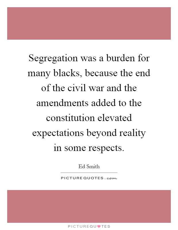 Segregation was a burden for many blacks, because the end of the civil war and the amendments added to the constitution elevated expectations beyond reality in some respects Picture Quote #1