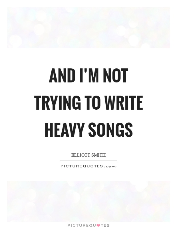 And I'm not trying to write heavy songs Picture Quote #1