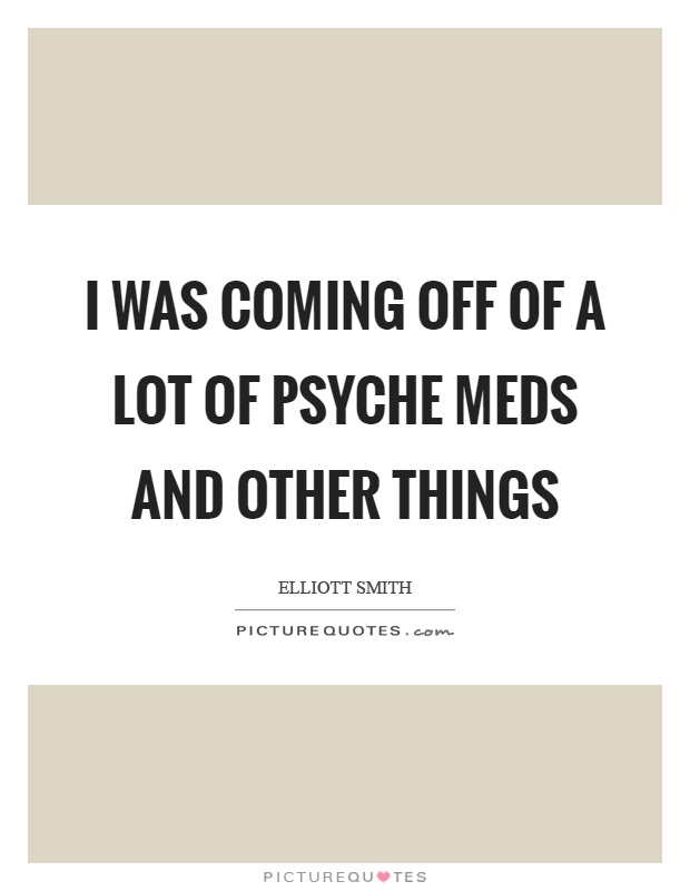 I was coming off of a lot of psyche meds and other things Picture Quote #1