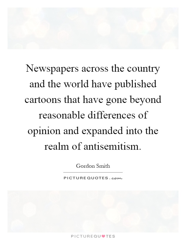 Newspapers across the country and the world have published cartoons that have gone beyond reasonable differences of opinion and expanded into the realm of antisemitism Picture Quote #1