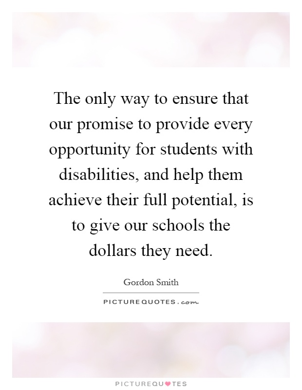 The only way to ensure that our promise to provide every opportunity for students with disabilities, and help them achieve their full potential, is to give our schools the dollars they need Picture Quote #1