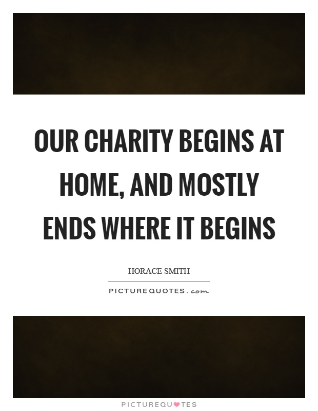 Our charity begins at home, and mostly ends where it begins Picture Quote #1