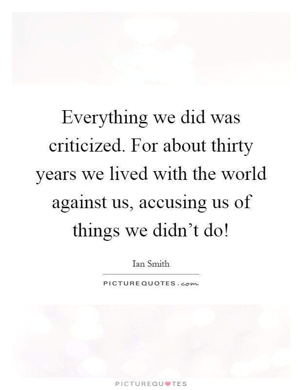 Everything we did was criticized. For about thirty years we lived with the world against us, accusing us of things we didn't do! Picture Quote #1