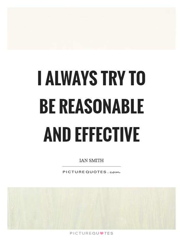 I always try to be reasonable and effective Picture Quote #1