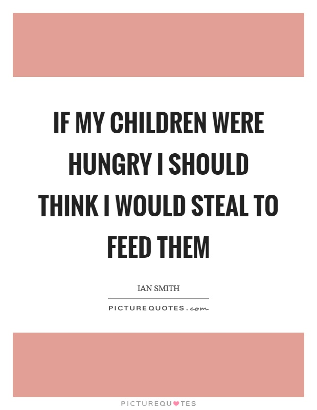 If my children were hungry I should think I would steal to feed them Picture Quote #1