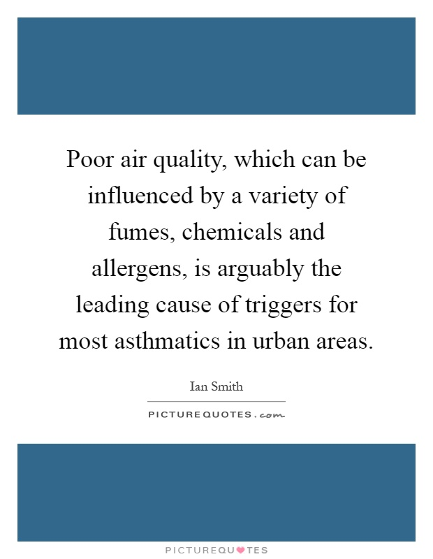 Poor air quality, which can be influenced by a variety of fumes, chemicals and allergens, is arguably the leading cause of triggers for most asthmatics in urban areas Picture Quote #1