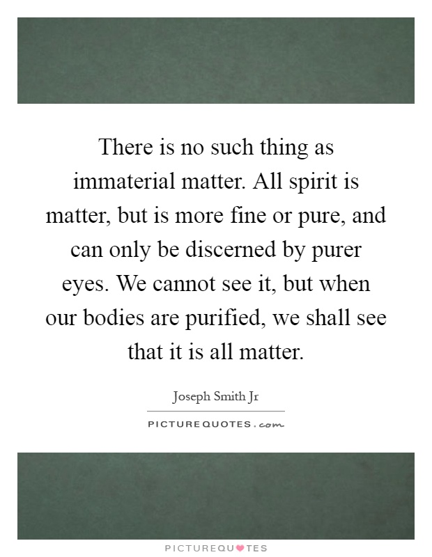 There is no such thing as immaterial matter. All spirit is matter, but is more fine or pure, and can only be discerned by purer eyes. We cannot see it, but when our bodies are purified, we shall see that it is all matter Picture Quote #1