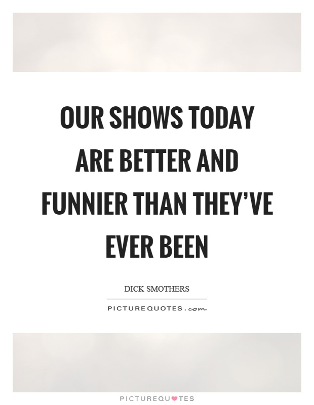 Our shows today are better and funnier than they've ever been Picture Quote #1