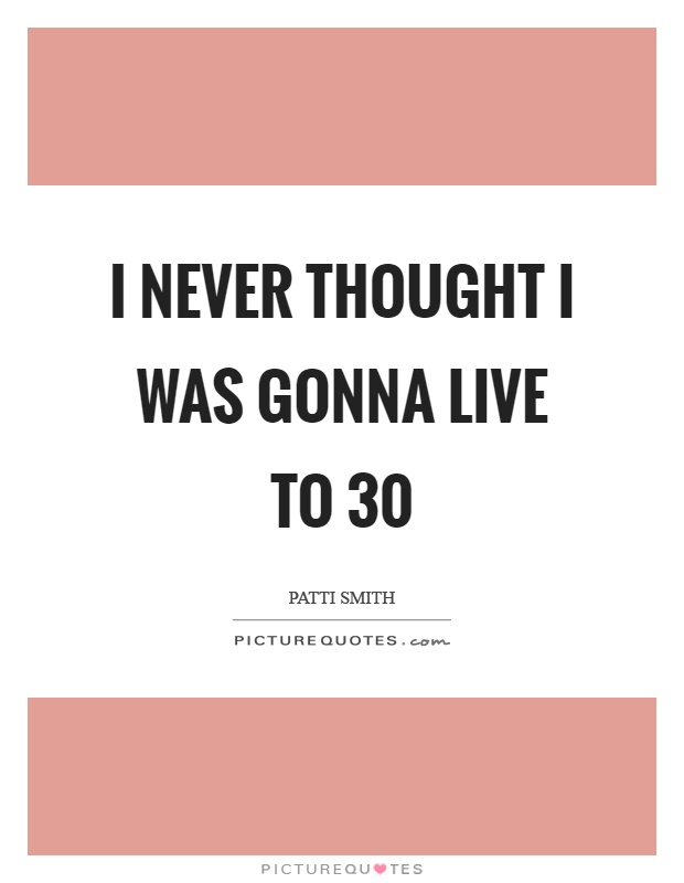 I never thought I was gonna live to 30 Picture Quote #1