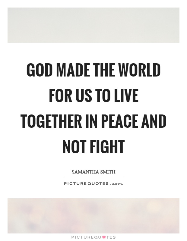 God made the world for us to live together in peace and not fight Picture Quote #1