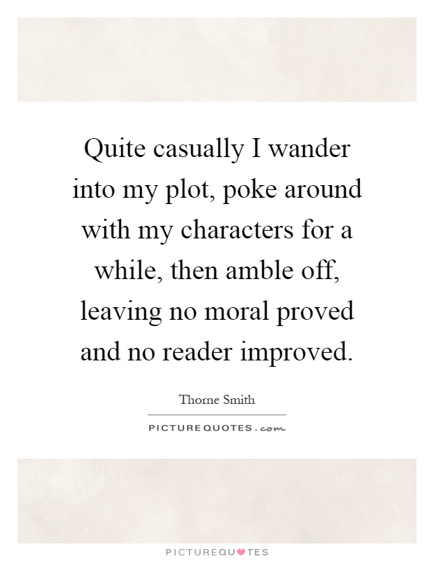 Quite casually I wander into my plot, poke around with my characters for a while, then amble off, leaving no moral proved and no reader improved Picture Quote #1