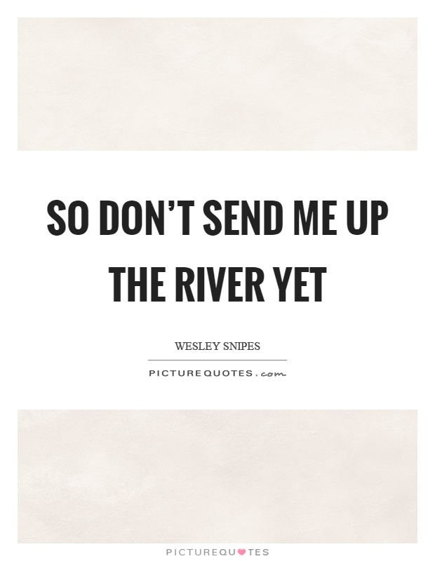 So don't send me up the river yet Picture Quote #1